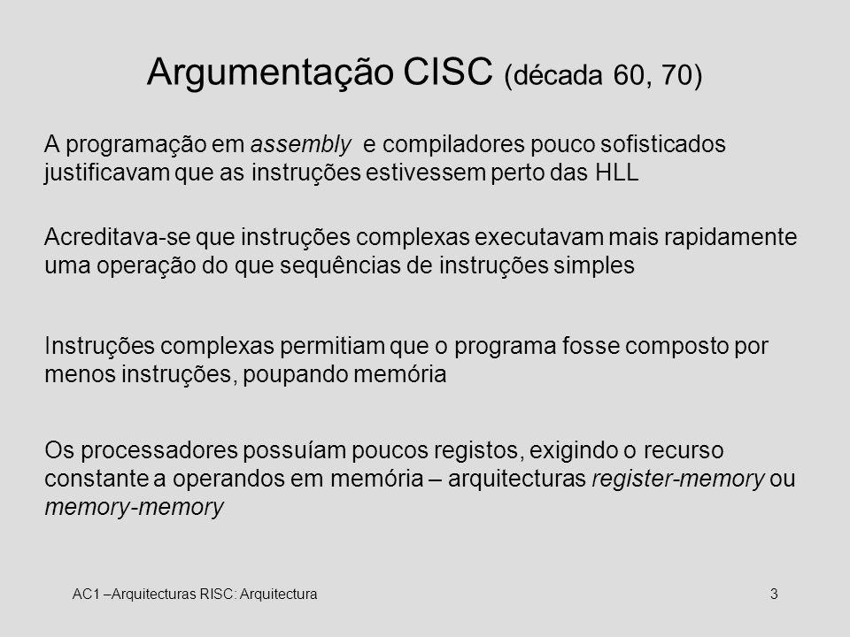 AC1 –Arquitecturas RISC: Arquitectura3 Argumentação CISC (década 60, 70) A programação em assembly e compiladores pouco sofisticados justificavam que