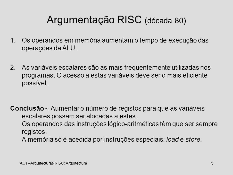 AC1 –Arquitecturas RISC: Arquitectura5 Argumentação RISC (década 80) 1.Os operandos em memória aumentam o tempo de execução das operações da ALU. 2.As