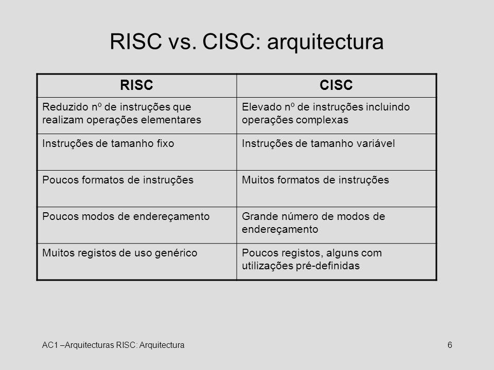 AC1 –Arquitecturas RISC: Arquitectura6 RISC vs. CISC: arquitectura RISCCISC Reduzido nº de instruções que realizam operações elementares Elevado nº de