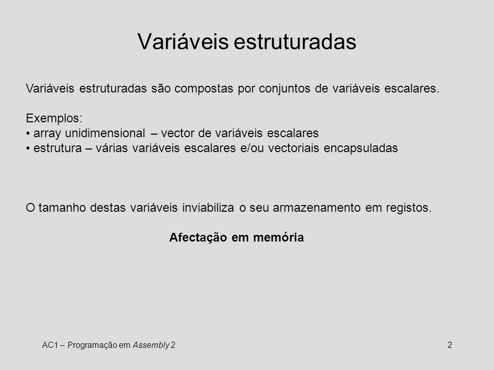 AC1 – Programação em Assembly 22 Variáveis estruturadas Variáveis estruturadas são compostas por conjuntos de variáveis escalares. Exemplos: array uni