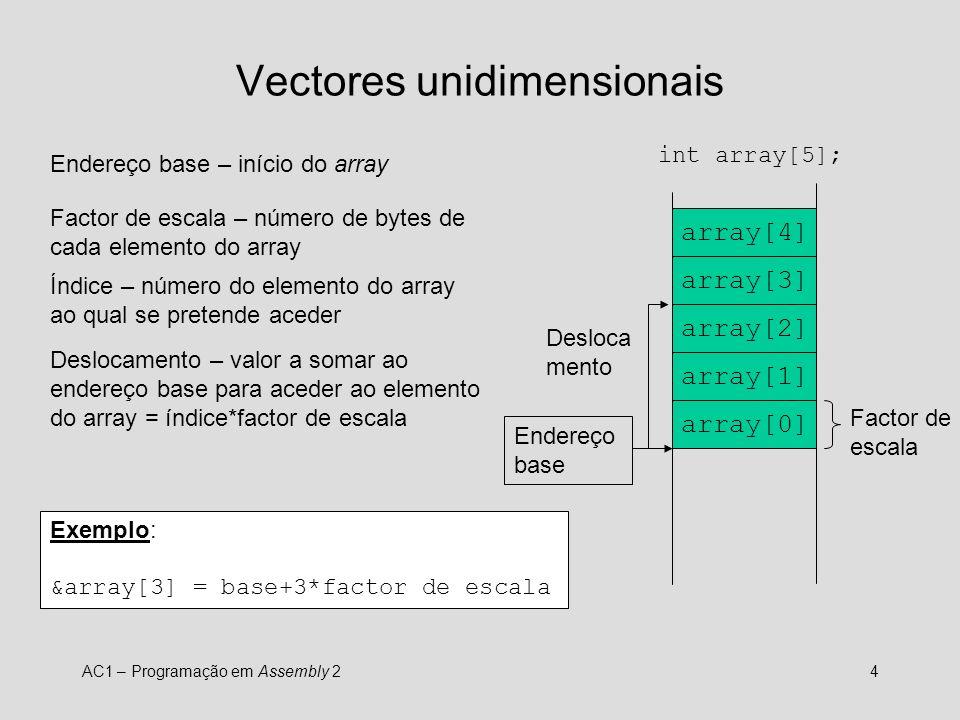 AC1 – Programação em Assembly 25 IA32 – vectores unidimensionais int array[100]; int main () { int i; for (i=0;i<100;i++) array[i] = 10; } main: pushl %ebp movl %esp, %ebp movl $0, %eax ; i = 0 movl $array, %edx ; %edx=&array jmp teste ciclo: ; array[i] = 10 movl $10,(%edx, %eax, 4) incl %eax ; i++ teste: cmpl $100, %eax ; i < 100 .