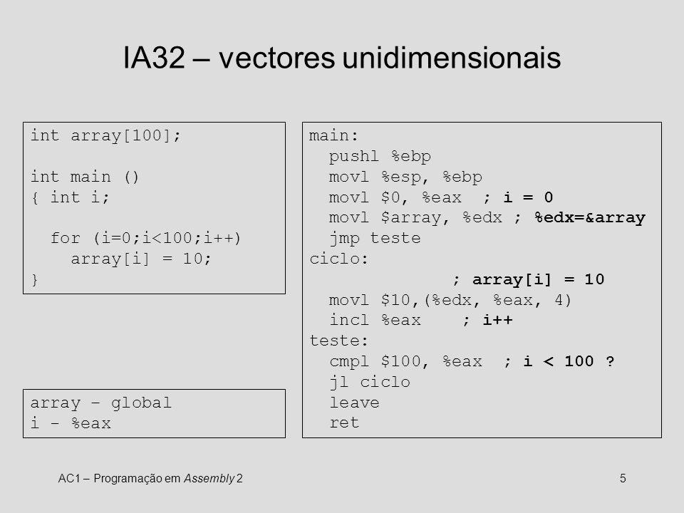 AC1 – Programação em Assembly 26 IA32 – vectores unidimensionais char a[100], b[100]; int main () { int i; for (i=0;i<100;i++) a[i] = b[99-i]; } main: pushl %ebp movl %esp, %ebp movl $0, %eax ; i = 0 movl $a, %edx ; %edx = &a movl $b, %ecx ; %ecx = &b jmp teste ciclo: movl $99, %esi subl %eax, %esi ; %esi = 99-i ; %bl = b[99-i] movb (%ecx, %esi), %bl ; a[i] = %bl movb %bl, (%edx, %eax) incl %eax ; i++ teste: cmpl $100, %eax jl ciclo leave ret a, b – globais i - %eax NOTA: A utilização de %ebx e %esi viola a convenção de utilização de registos.