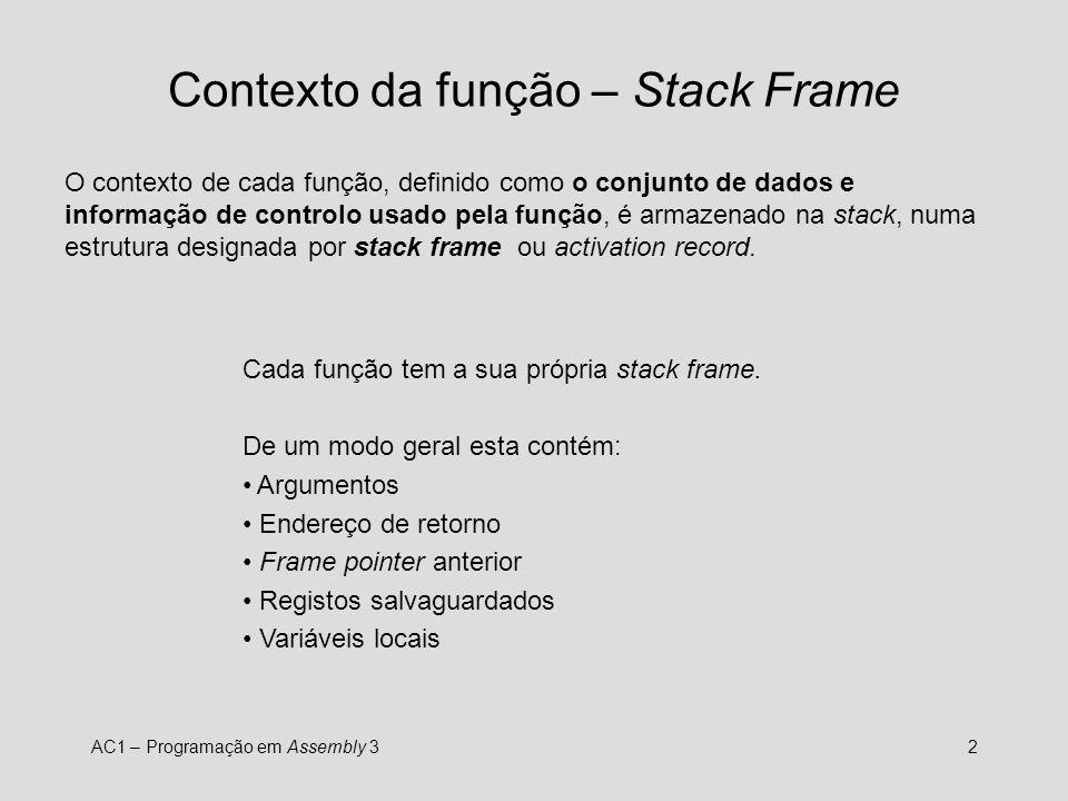 AC1 – Programação em Assembly 32 Contexto da função – Stack Frame O contexto de cada função, definido como o conjunto de dados e informação de controlo usado pela função, é armazenado na stack, numa estrutura designada por stack frame ou activation record.