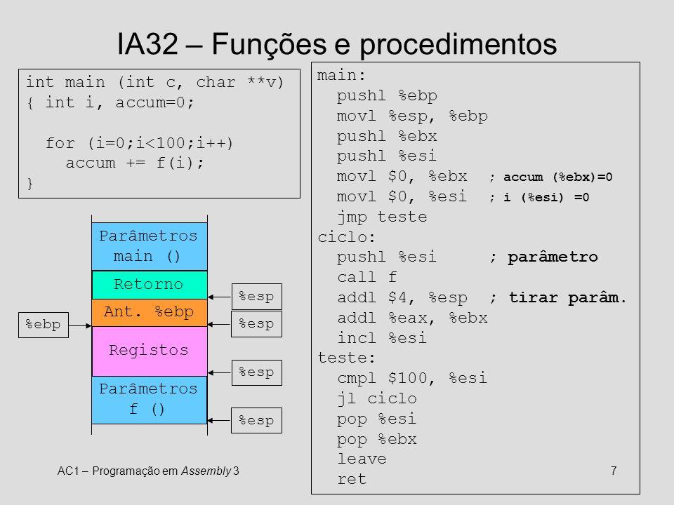 AC1 – Programação em Assembly 37 IA32 – Funções e procedimentos int main (int c, char **v) { int i, accum=0; for (i=0;i<100;i++) accum += f(i); } main: pushl %ebp movl %esp, %ebp pushl %ebx pushl %esi movl $0, %ebx ; accum (%ebx)=0 movl $0, %esi ; i (%esi) =0 jmp teste ciclo: pushl %esi ; parâmetro call f addl $4, %esp ; tirar parâm.