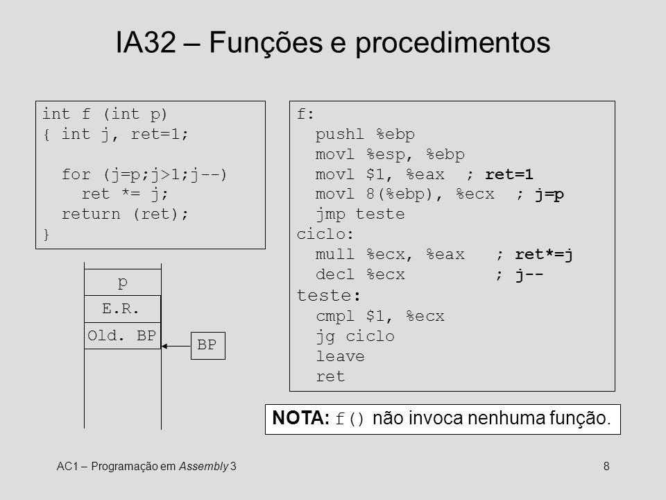 AC1 – Programação em Assembly 38 IA32 – Funções e procedimentos int f (int p) { int j, ret=1; for (j=p;j>1;j--) ret *= j; return (ret); } f: pushl %ebp movl %esp, %ebp movl $1, %eax ; ret=1 movl 8(%ebp), %ecx ; j=p jmp teste ciclo: mull %ecx, %eax ; ret*=j decl %ecx ; j-- teste: cmpl $1, %ecx jg ciclo leave ret p E.R.