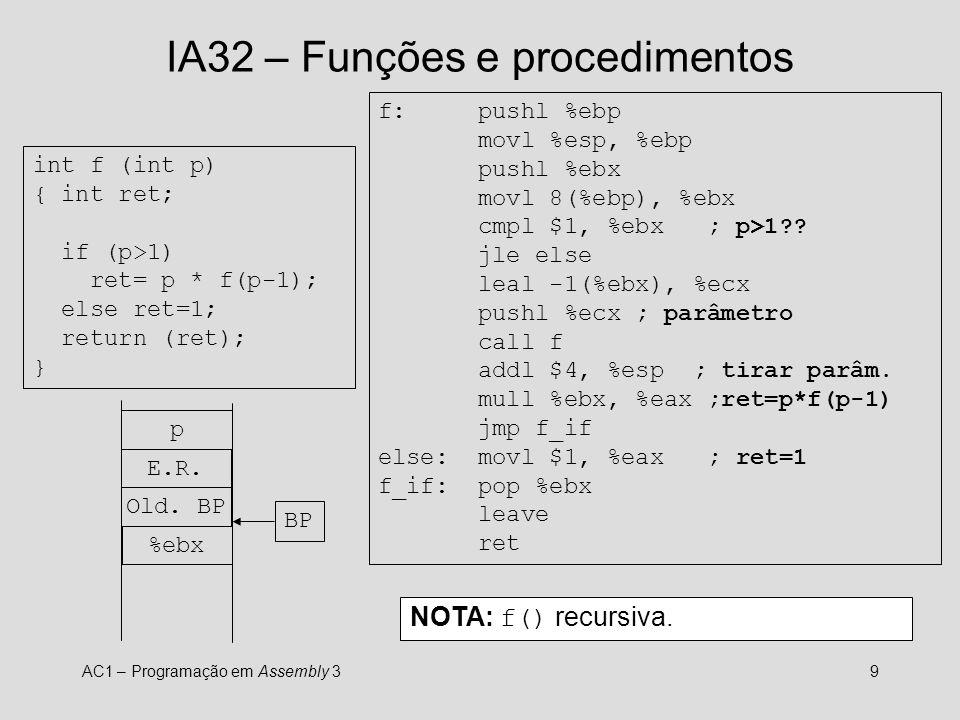 AC1 – Programação em Assembly 39 IA32 – Funções e procedimentos int f (int p) { int ret; if (p>1) ret= p * f(p-1); else ret=1; return (ret); } f: pushl %ebp movl %esp, %ebp pushl %ebx movl 8(%ebp), %ebx cmpl $1, %ebx ; p>1?.