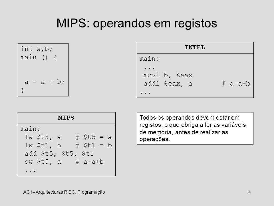 AC1– Arquitecturas RISC: Programação4 MIPS: operandos em registos int a,b; main () { a = a + b; } main:... movl b, %eax addl %eax, a# a=a+b... INTEL m