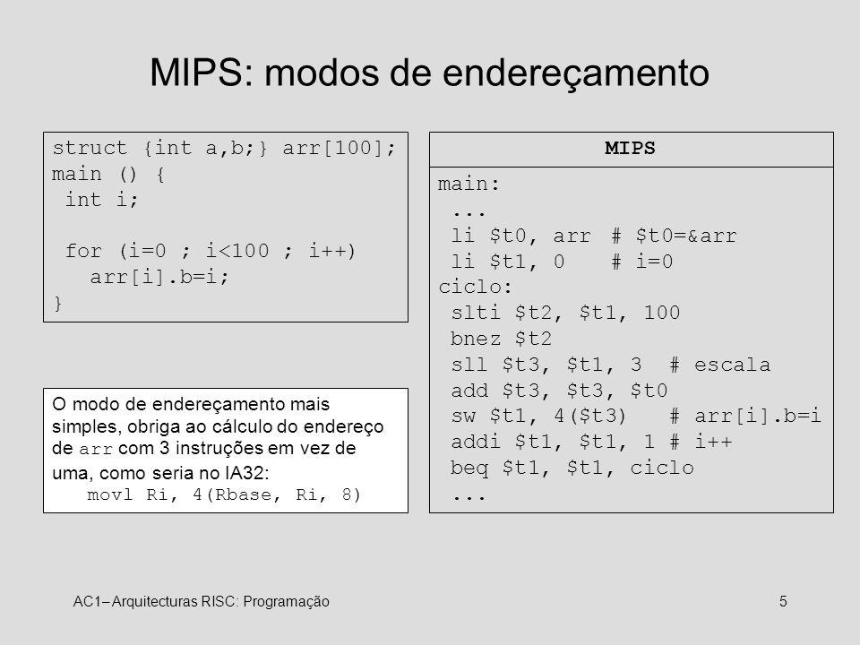 AC1– Arquitecturas RISC: Programação5 MIPS: modos de endereçamento struct {int a,b;} arr[100]; main () { int i; for (i=0 ; i<100 ; i++) arr[i].b=i; }