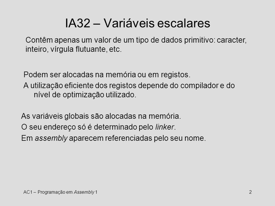 AC1 – Programação em Assembly 13 IA32 – Variáveis escalares int i, j; int main () { j=10; i = j * 4; } main: pushl %ebp movl %esp, %ebp movl $10, j ; j=10 movl j, %eax ; %eax=j sall $2, %eax ; %eax = j*4 movl %eax, i ; i=%eax leave ret leave movl %ebp,%esp;popl %ebp
