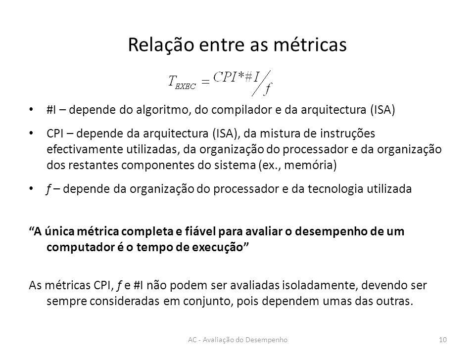 Relação entre as métricas #I – depende do algoritmo, do compilador e da arquitectura (ISA) CPI – depende da arquitectura (ISA), da mistura de instruções efectivamente utilizadas, da organização do processador e da organização dos restantes componentes do sistema (ex., memória) f – depende da organização do processador e da tecnologia utilizada A única métrica completa e fiável para avaliar o desempenho de um computador é o tempo de execução As métricas CPI, f e #I não podem ser avaliadas isoladamente, devendo ser sempre consideradas em conjunto, pois dependem umas das outras.