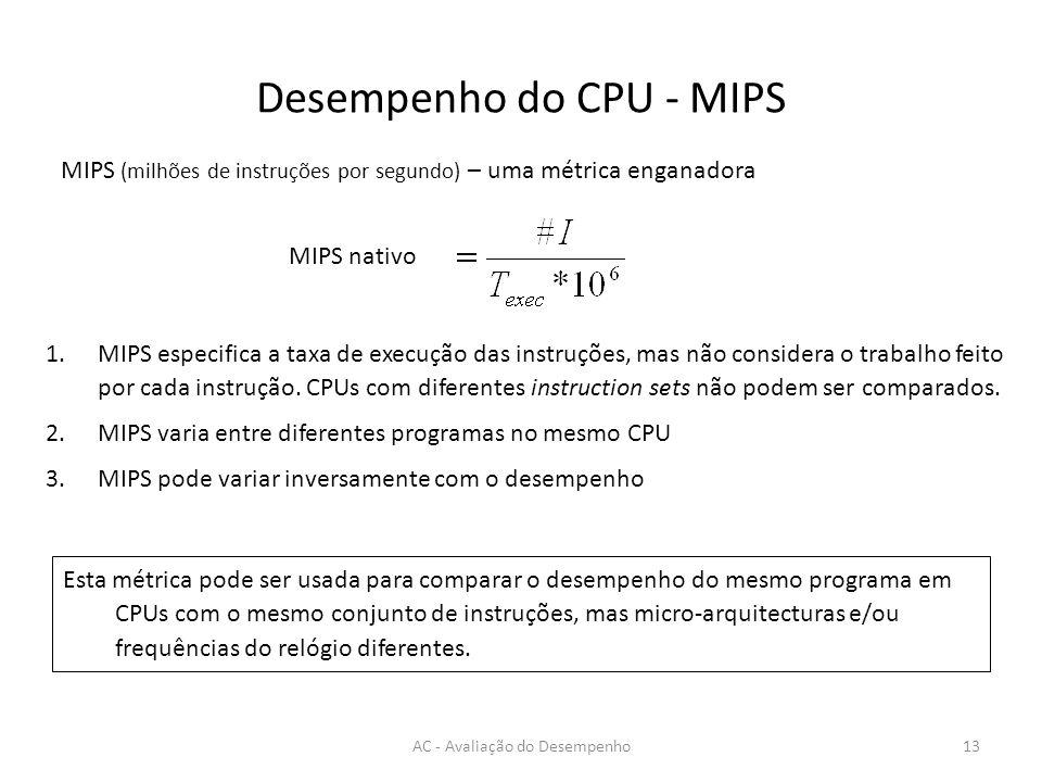 Desempenho do CPU - MIPS AC - Avaliação do Desempenho13 MIPS (milhões de instruções por segundo) – uma métrica enganadora MIPS nativo 1.MIPS especifica a taxa de execução das instruções, mas não considera o trabalho feito por cada instrução.