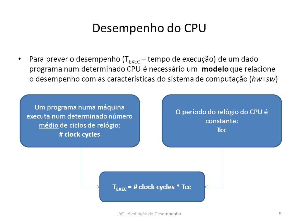 Desempenho do CPU Para prever o desempenho (T EXEC – tempo de execução) de um dado programa num determinado CPU é necessário um modelo que relacione o desempenho com as características do sistema de computação (hw+sw) AC - Avaliação do Desempenho5 Um programa numa máquina executa num determinado número médio de ciclos de relógio: # clock cycles O período do relógio do CPU é constante: Tcc T EXEC = # clock cycles * Tcc