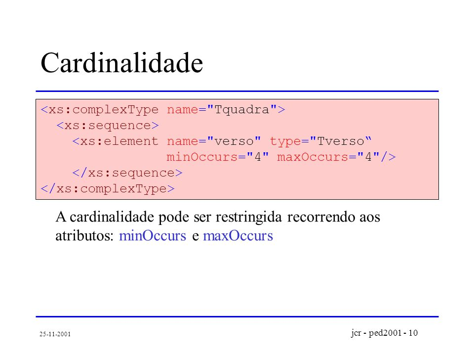 jcr - ped2001 - 10 25-11-2001 Cardinalidade <xs:element name= verso type= Tverso minOccurs= 4 maxOccurs= 4 /> A cardinalidade pode ser restringida recorrendo aos atributos: minOccurs e maxOccurs