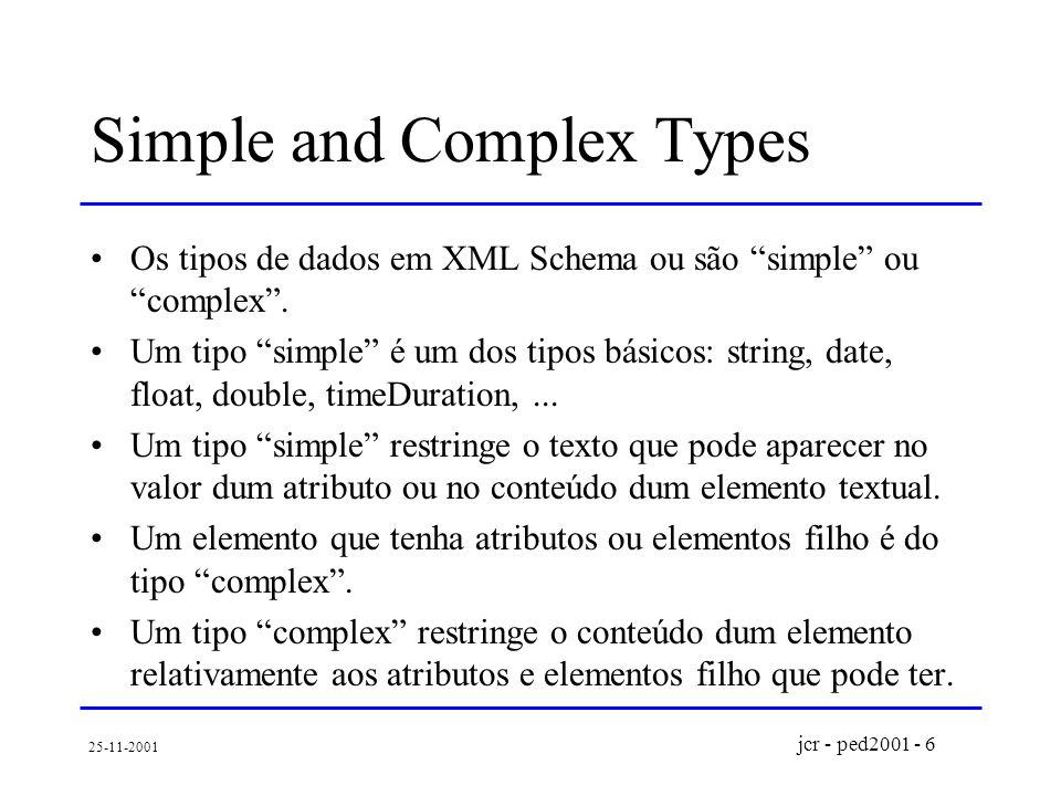 jcr - ped2001 - 6 25-11-2001 Simple and Complex Types Os tipos de dados em XML Schema ou são simple ou complex.