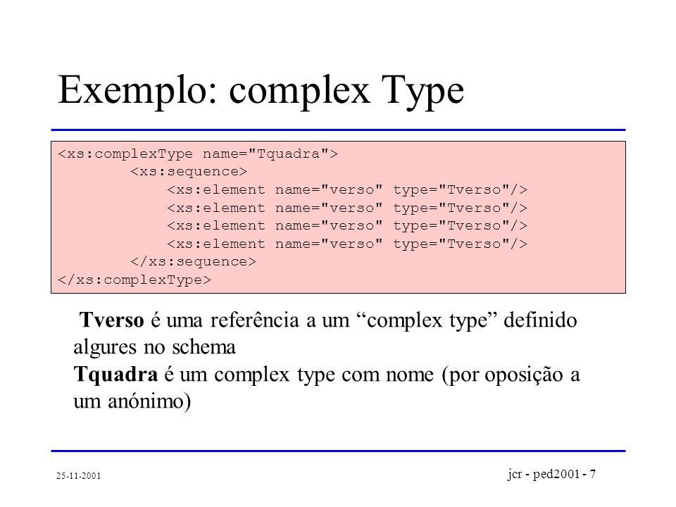 jcr - ped2001 - 7 25-11-2001 Exemplo: complex Type Tverso é uma referência a um complex type definido algures no schema Tquadra é um complex type com nome (por oposição a um anónimo)
