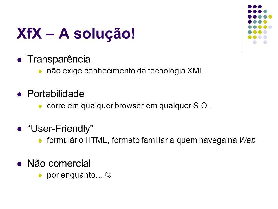 XfX – A solução! Transparência não exige conhecimento da tecnologia XML Portabilidade corre em qualquer browser em qualquer S.O. User-Friendly formulá