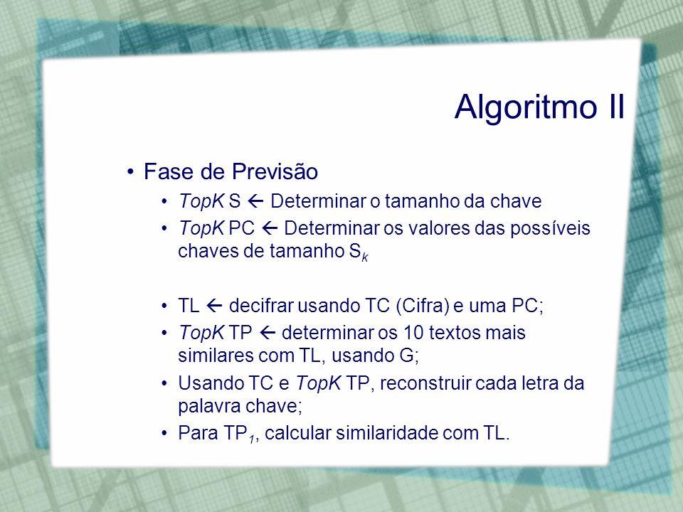 Algoritmo II Fase de Previsão TopK S Determinar o tamanho da chave TopK PC Determinar os valores das possíveis chaves de tamanho S k TL decifrar usand