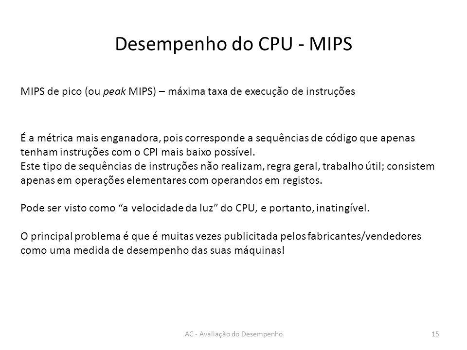 Desempenho do CPU - MIPS AC - Avaliação do Desempenho15 MIPS de pico (ou peak MIPS) – máxima taxa de execução de instruções É a métrica mais enganadora, pois corresponde a sequências de código que apenas tenham instruções com o CPI mais baixo possível.