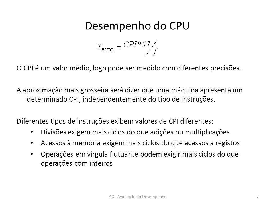 Desempenho - CPE AC - Avaliação do Desempenho18 void metade1 (int *a, int n) { for (int i=0 ; i<n ; i++) a[i] = a[i] /2; } Para n = 1000 -> ciclos = 4020 Qual o CPE.