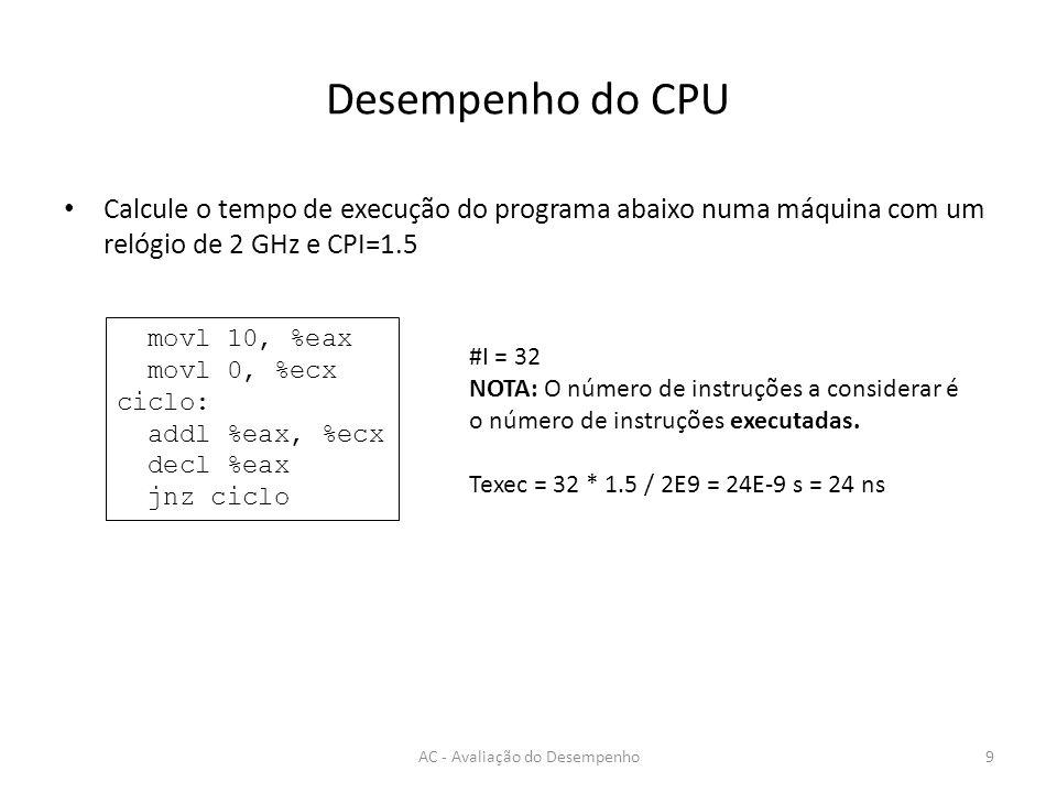 Desempenho do CPU Calcule o tempo de execução do programa abaixo numa máquina com um relógio de 2 GHz e CPI=1.5 AC - Avaliação do Desempenho9 movl 10,