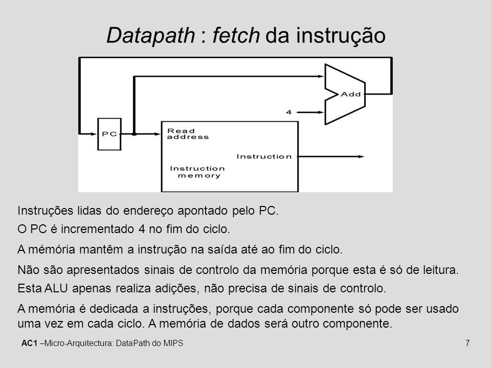 AC1 –Micro-Arquitectura: DataPath do MIPS18 Instrução lw RegDst1 RegWrite1 ALUSrc0 MemWrite0 MemRead1 MemtoReg1 ALU operation010 PCSrc1 MemtoReg MemRead MemWrite ALUSrc RegDst PC Instruction memory Read address Instruction [31–0] Instruction [20–16] Instruction [25–21] Add RegWrite 4 16 32 Instruction [15–0] 0 Registers Write register Write data Write data Read data 1 Read data 2 Read register 1 Read register 2 Sign extend ALU result Zero Data memory Address Read data M u x 1 0 M u x 1 0 M u x 1 0 M u x 1 Instruction [15–11] Shift left 2 PCSrc ALU Add ALU result ALU operation (Rs) (Rt) (Rd) (Imm) fetch decode/operand fetch execute writeback mem Exige 5 fases, todas executadas no mesmo ciclo U.C.