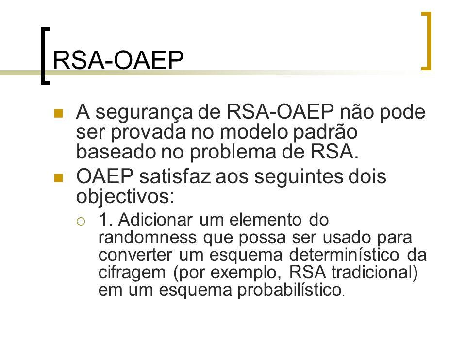 RSA-OAEP A segurança de RSA-OAEP não pode ser provada no modelo padrão baseado no problema de RSA. OAEP satisfaz aos seguintes dois objectivos: 1. Adi
