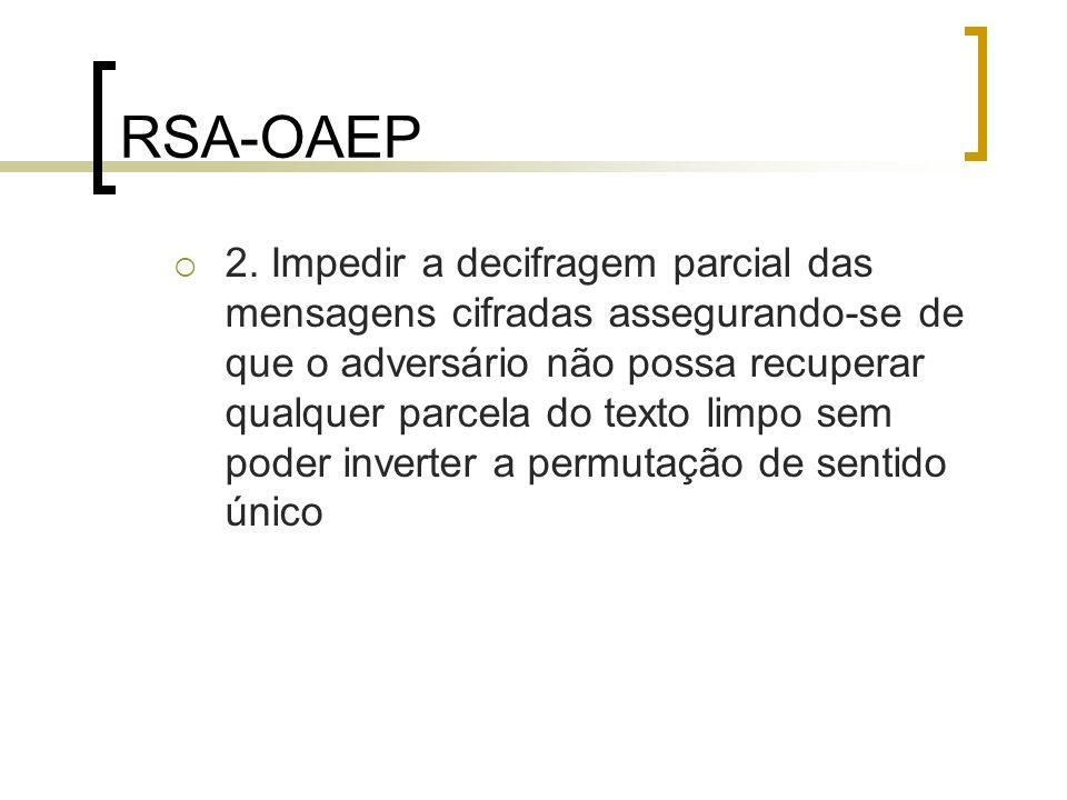 RSA-OAEP 2. Impedir a decifragem parcial das mensagens cifradas assegurando-se de que o adversário não possa recuperar qualquer parcela do texto limpo