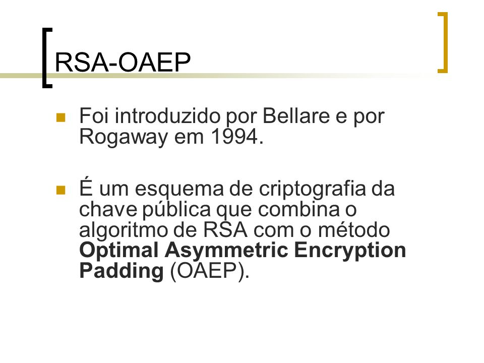 RSA-OAEP Foi introduzido por Bellare e por Rogaway em 1994. É um esquema de criptografia da chave pública que combina o algoritmo de RSA com o método