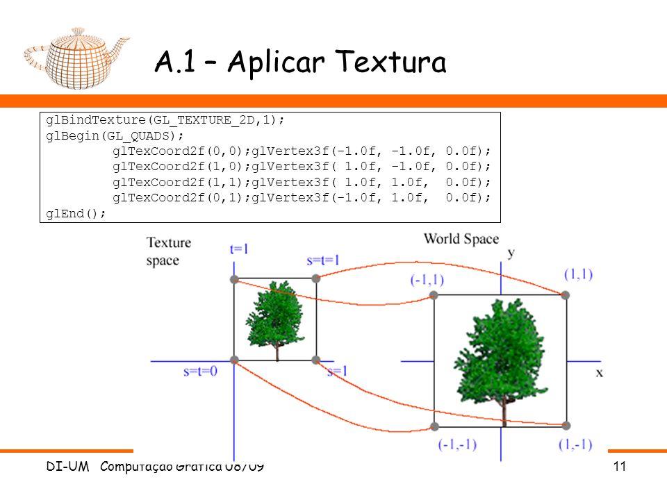DI-UM Computação Gráfica 08/0911 A.1 – Aplicar Textura glBindTexture(GL_TEXTURE_2D,1); glBegin(GL_QUADS); glTexCoord2f(0,0);glVertex3f(-1.0f, -1.0f, 0