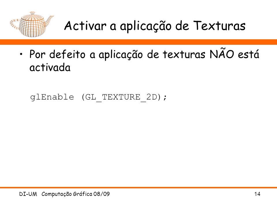 Activar a aplicação de Texturas Por defeito a aplicação de texturas NÃO está activada glEnable (GL_TEXTURE_2D); DI-UM Computação Gráfica 08/0914