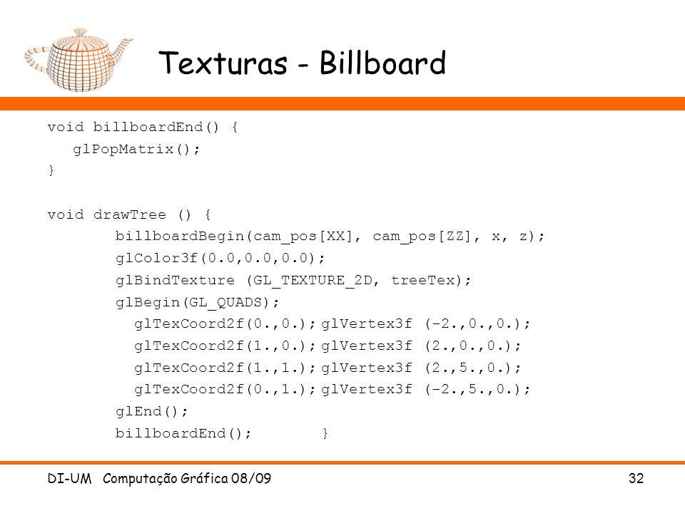 Texturas - Billboard DI-UM Computação Gráfica 08/0932 void billboardEnd() { glPopMatrix(); } void drawTree () { billboardBegin(cam_pos[XX], cam_pos[ZZ