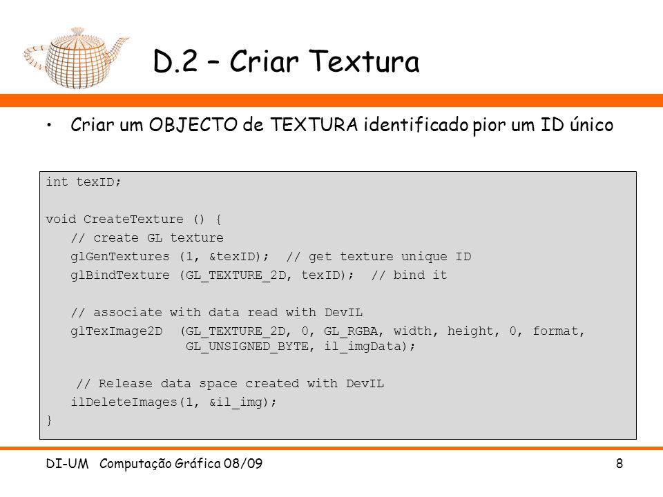 D.2 – Criar Textura int texID; void CreateTexture () { // create GL texture glGenTextures (1, &texID); // get texture unique ID glBindTexture (GL_TEXT