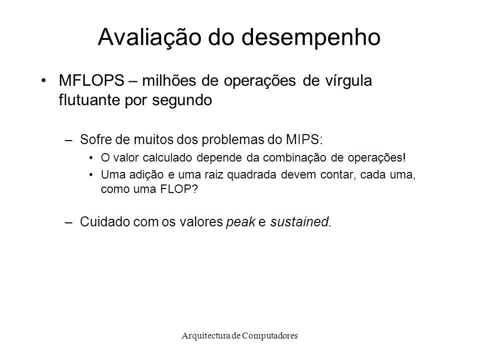Arquitectura de Computadores Avaliação do desempenho MFLOPS – milhões de operações de vírgula flutuante por segundo –Sofre de muitos dos problemas do MIPS: O valor calculado depende da combinação de operações.