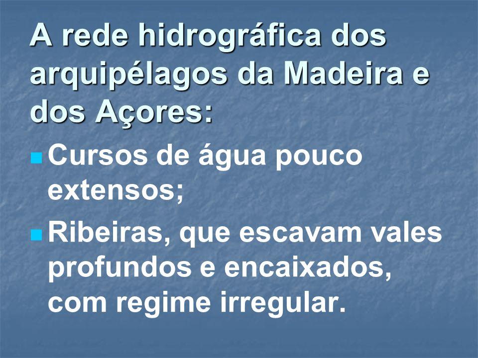 A rede hidrográfica dos arquipélagos da Madeira e dos Açores: Cursos de água pouco extensos; Ribeiras, que escavam vales profundos e encaixados, com r