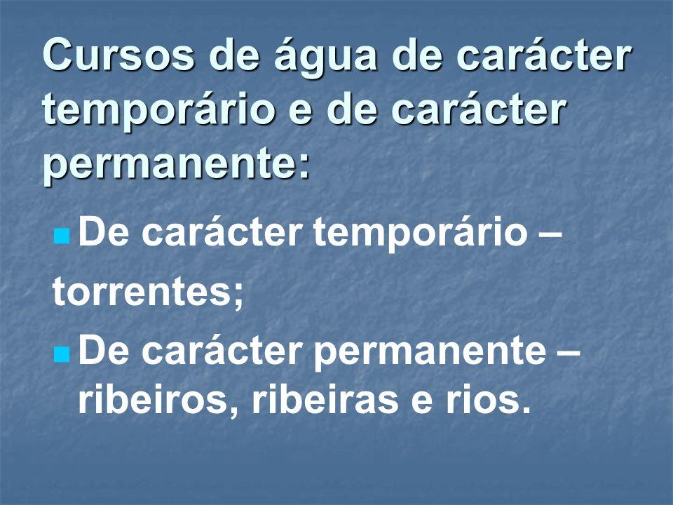 Cursos de água de carácter temporário e de carácter permanente: De carácter temporário – torrentes; De carácter permanente – ribeiros, ribeiras e rios