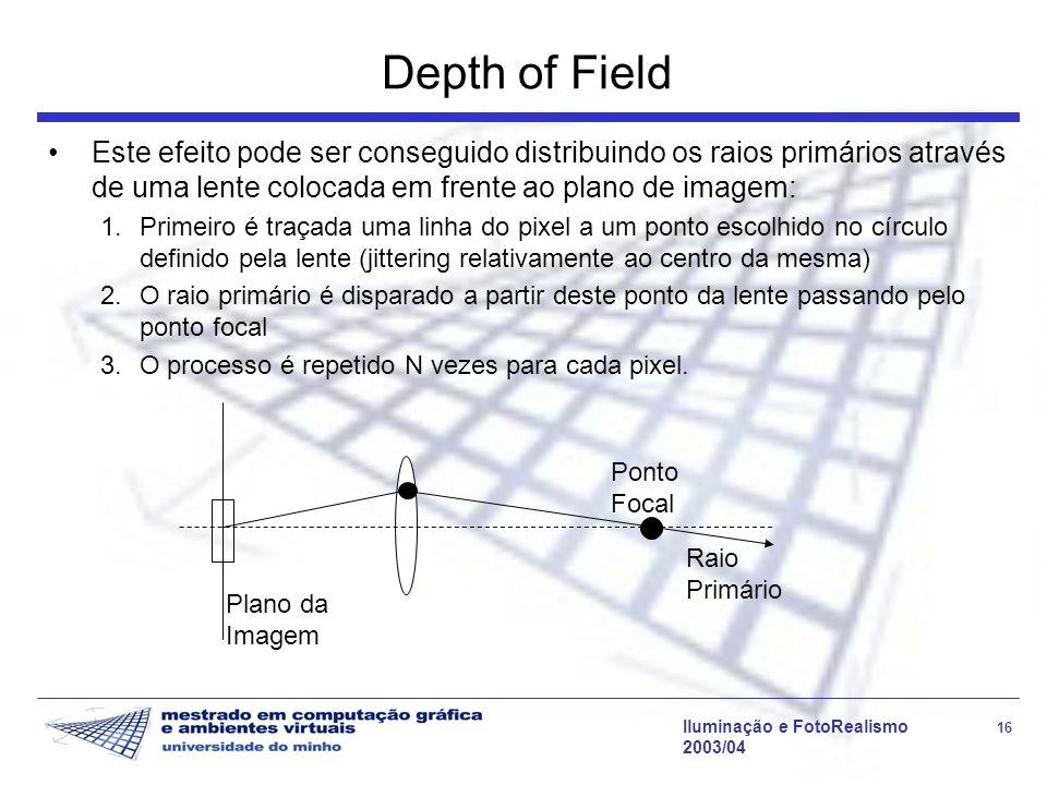 Iluminação e FotoRealismo 16 2003/04 Depth of Field Este efeito pode ser conseguido distribuindo os raios primários através de uma lente colocada em frente ao plano de imagem: 1.Primeiro é traçada uma linha do pixel a um ponto escolhido no círculo definido pela lente (jittering relativamente ao centro da mesma) 2.O raio primário é disparado a partir deste ponto da lente passando pelo ponto focal 3.O processo é repetido N vezes para cada pixel.