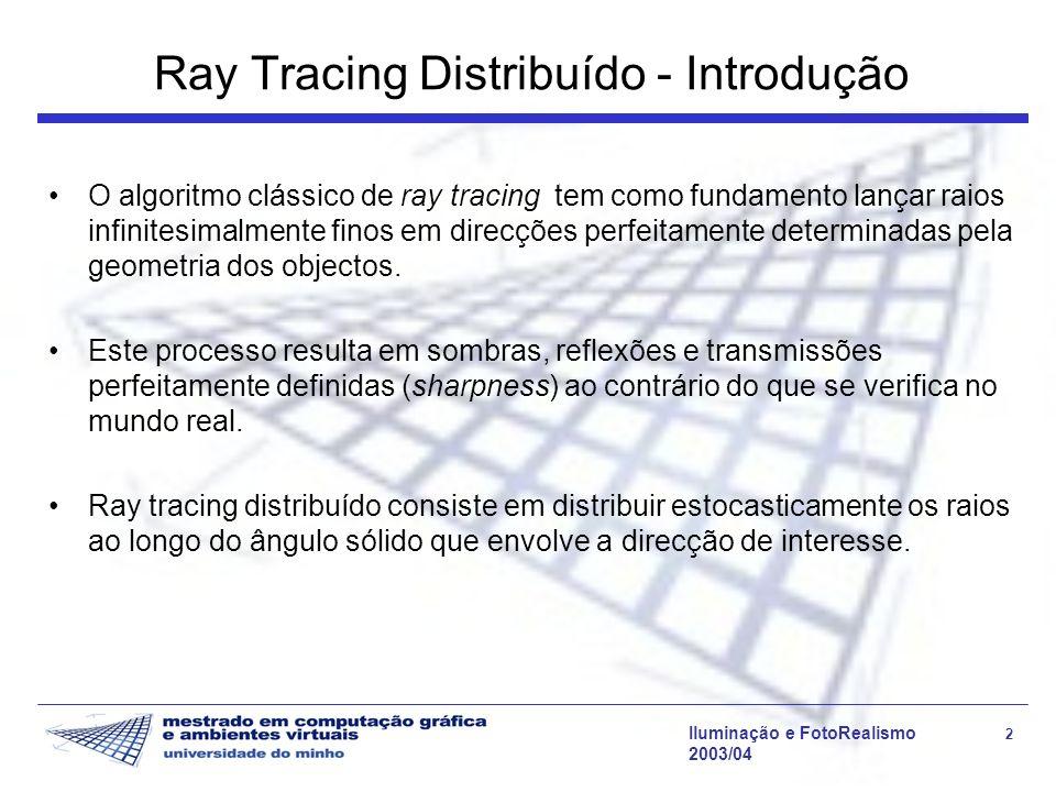 Iluminação e FotoRealismo 3 2003/04 Ray Tracing Distribuído - Introdução Corresponde a realizar sobre-amostragem das direcções de interesse, tomando a média pesada como valor final; Além de poder ser considerado um método de anti-aliasing o ray tracing distribuído permite incluir fenómenos como: 1.Sombras suaves 2.Translucência 3.Glossiness 4.Depth of field 5.Motion Blur 6.Difracção