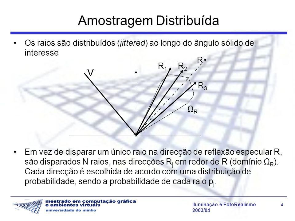 Iluminação e FotoRealismo 4 2003/04 Amostragem Distribuída Os raios são distribuídos (jittered) ao longo do ângulo sólido de interesse V R R1R1 R2R2 R3R3 Em vez de disparar um único raio na direcção de reflexão especular R, são disparados N raios, nas direcções R j em redor de R (domínio Ω R ).