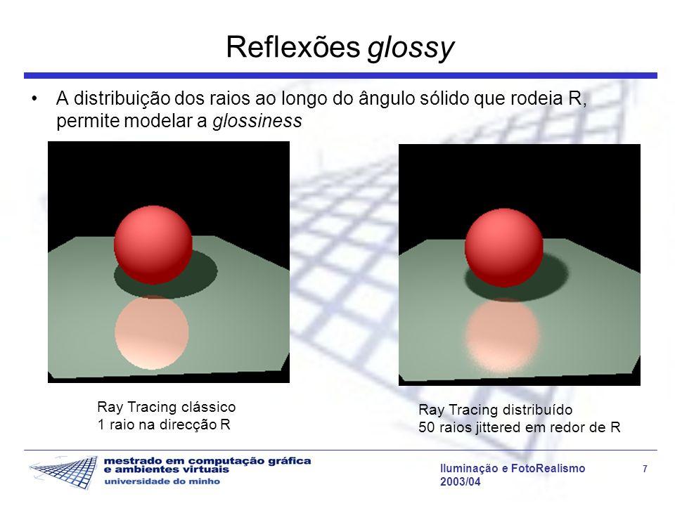 Iluminação e FotoRealismo 7 2003/04 Reflexões glossy A distribuição dos raios ao longo do ângulo sólido que rodeia R, permite modelar a glossiness Ray Tracing clássico 1 raio na direcção R Ray Tracing distribuído 50 raios jittered em redor de R