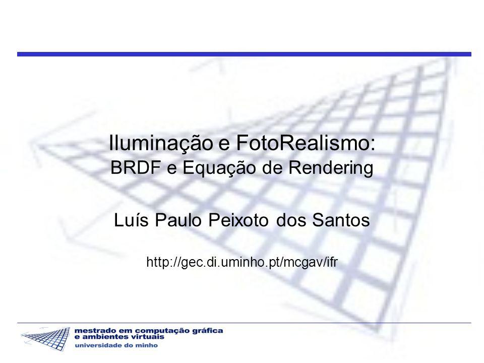 Iluminação e FotoRealismo: BRDF e Equação de Rendering Luís Paulo Peixoto dos Santos http://gec.di.uminho.pt/mcgav/ifr