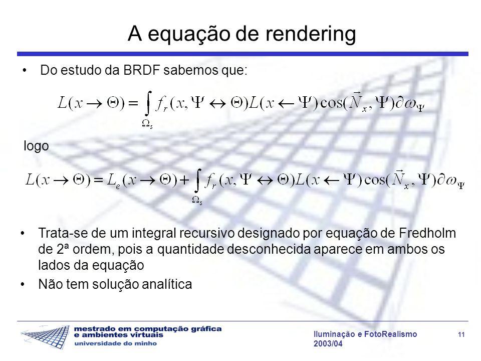 Iluminação e FotoRealismo 11 2003/04 A equação de rendering Do estudo da BRDF sabemos que: logo Trata-se de um integral recursivo designado por equaçã