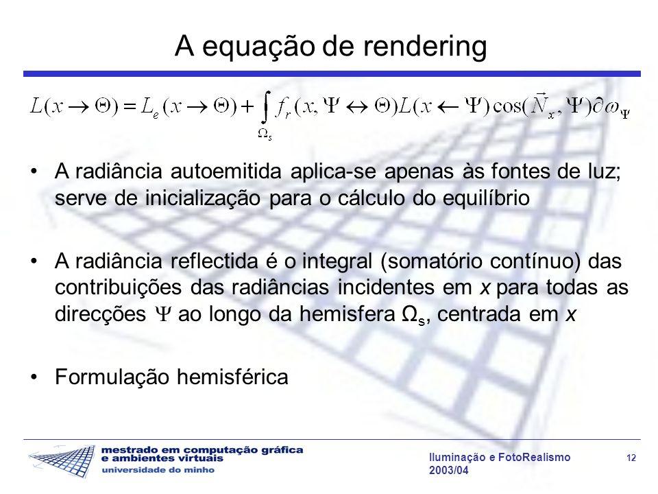 Iluminação e FotoRealismo 12 2003/04 A equação de rendering A radiância autoemitida aplica-se apenas às fontes de luz; serve de inicialização para o c