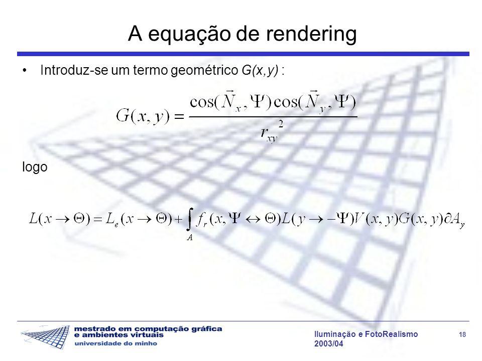 Iluminação e FotoRealismo 18 2003/04 A equação de rendering Introduz-se um termo geométrico G(x,y) : logo