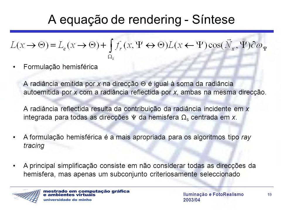 Iluminação e FotoRealismo 19 2003/04 A equação de rendering - Síntese Formulação hemisférica A radiância emitida por x na direcção é igual à soma da r