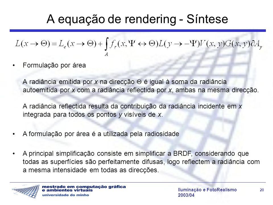 Iluminação e FotoRealismo 20 2003/04 A equação de rendering - Síntese Formulação por área A radiância emitida por x na direcção é igual à soma da radi