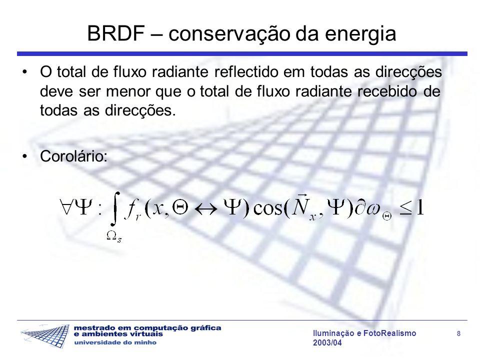 Iluminação e FotoRealismo 8 2003/04 BRDF – conservação da energia O total de fluxo radiante reflectido em todas as direcções deve ser menor que o tota