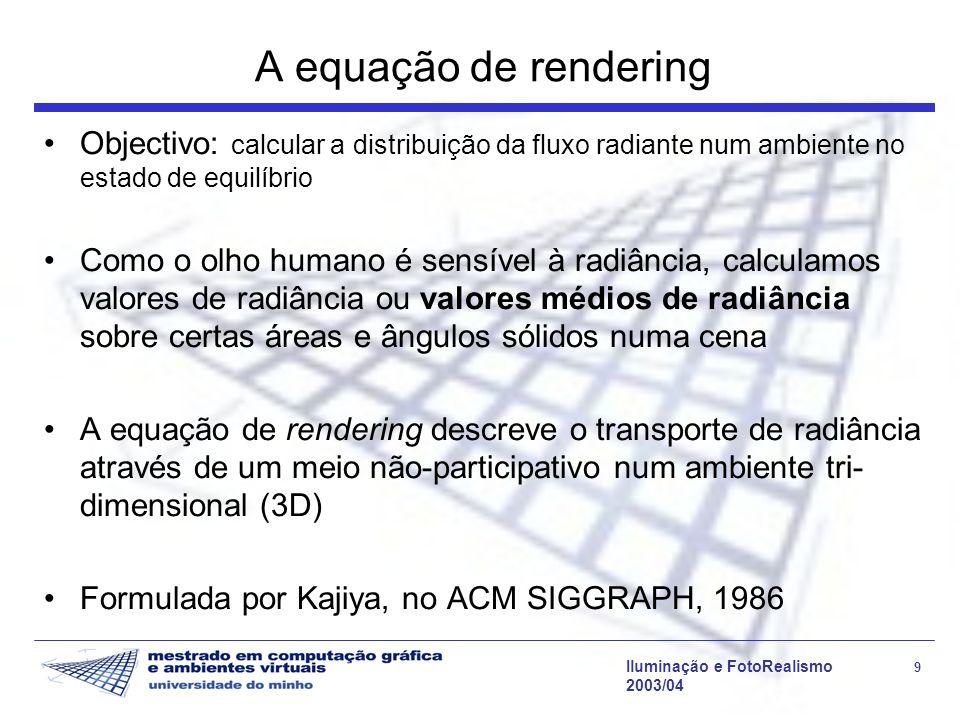 Iluminação e FotoRealismo 9 2003/04 A equação de rendering Objectivo: calcular a distribuição da fluxo radiante num ambiente no estado de equilíbrio C
