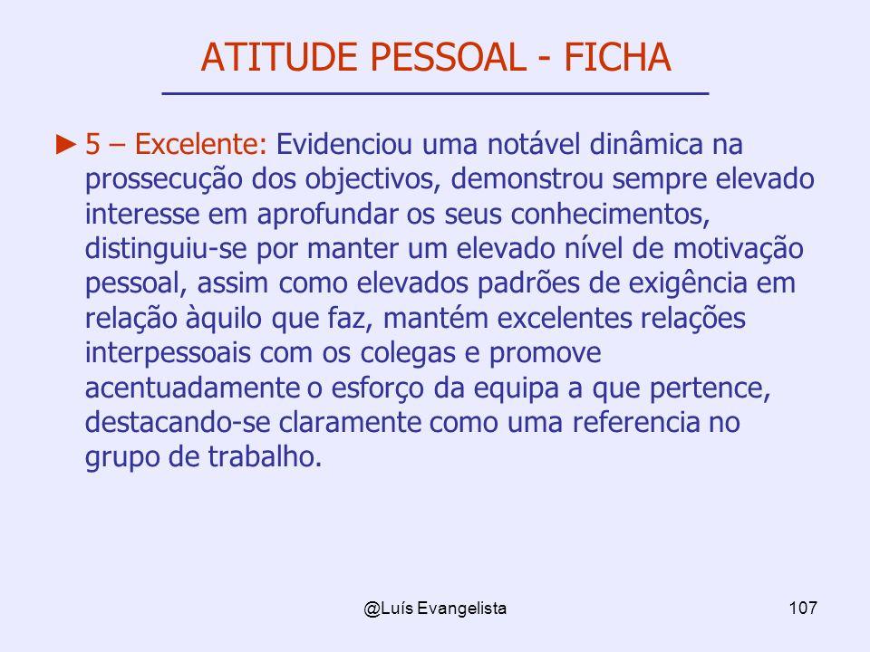 @Luís Evangelista107 ATITUDE PESSOAL - FICHA 5 – Excelente: Evidenciou uma notável dinâmica na prossecução dos objectivos, demonstrou sempre elevado i