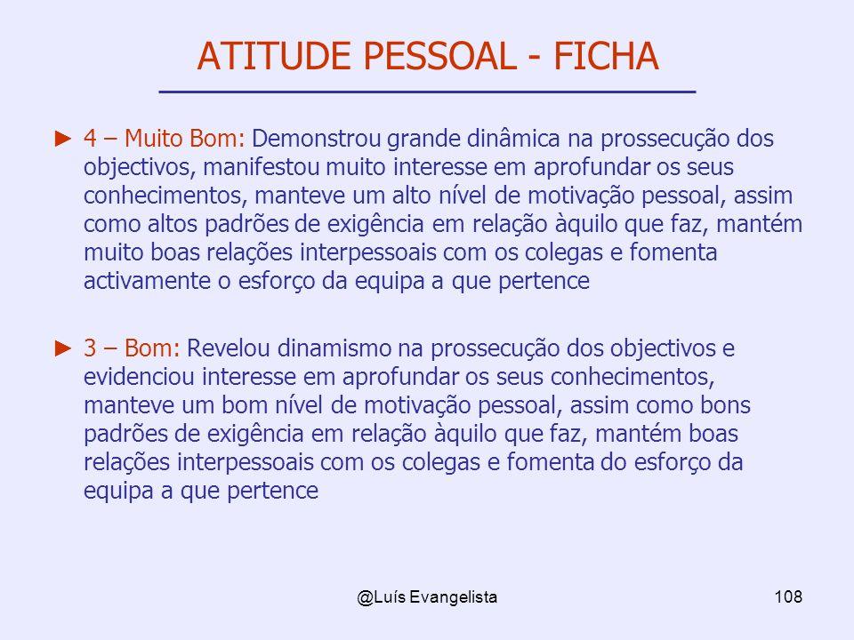 @Luís Evangelista108 ATITUDE PESSOAL - FICHA 4 – Muito Bom: Demonstrou grande dinâmica na prossecução dos objectivos, manifestou muito interesse em ap