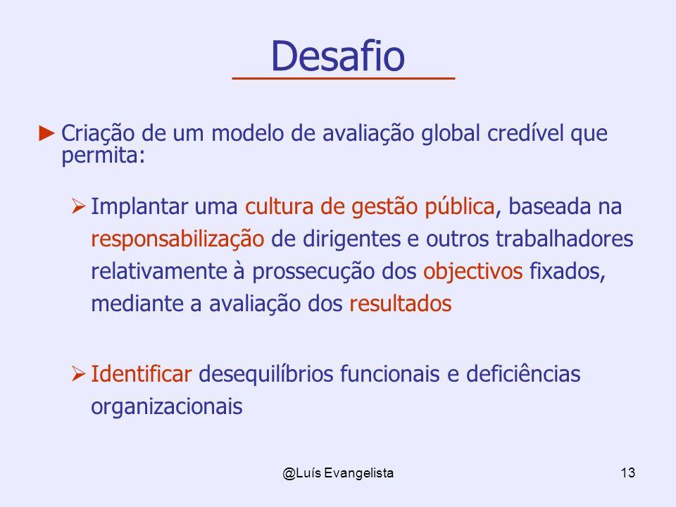 @Luís Evangelista13 Desafio Criação de um modelo de avaliação global credível que permita: Implantar uma cultura de gestão pública, baseada na respons